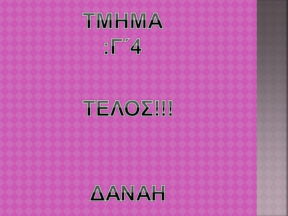 ΤΜΗΜΑ :Γ΄4 ΤΕΛΟΣ!!! ΔΑΝΑΗ