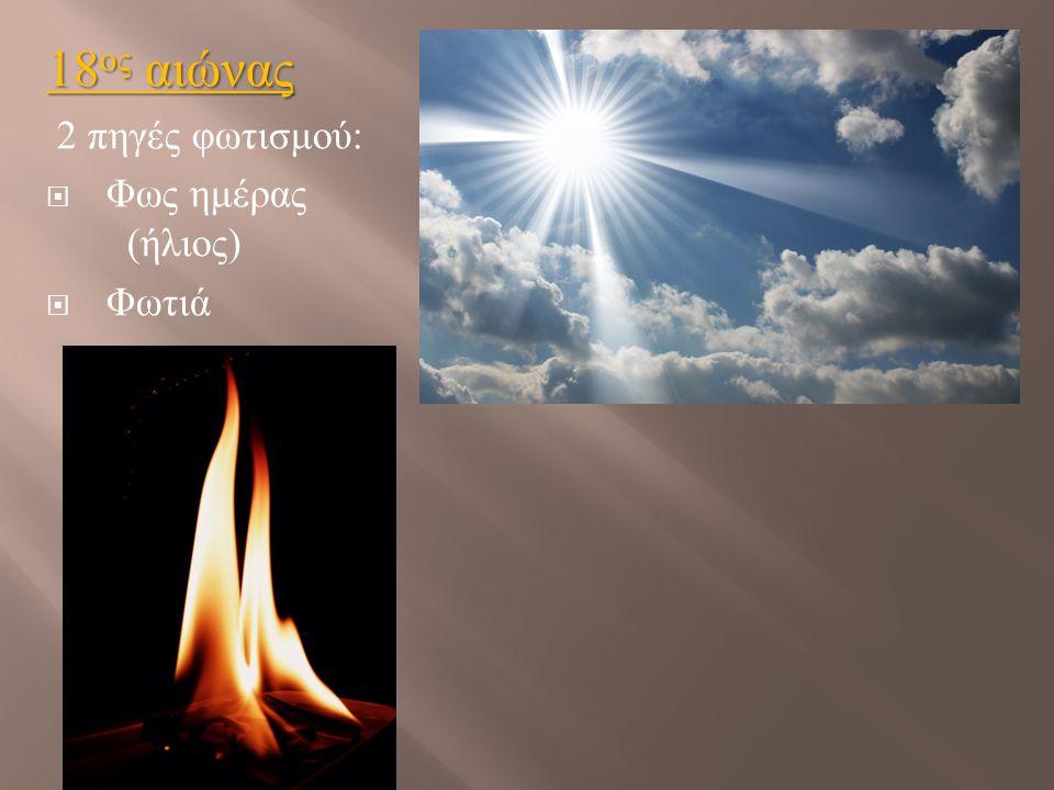 18ος αιώνας 2 πηγές φωτισμού: Φως ημέρας (ήλιος) Φωτιά