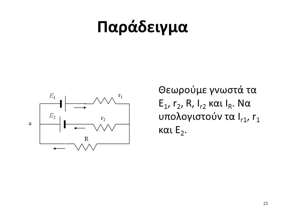Παράδειγμα Θεωρούμε γνωστά τα E1, r2, R, Ir2 και IR. Να υπολογιστούν τα Ir1, r1 και E2.