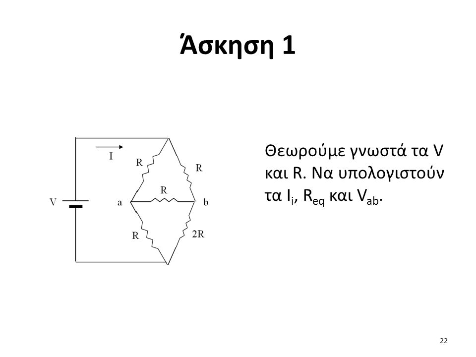 Άσκηση 1 Θεωρούμε γνωστά τα V και R. Να υπολογιστούν τα Ii, Req και Vab.