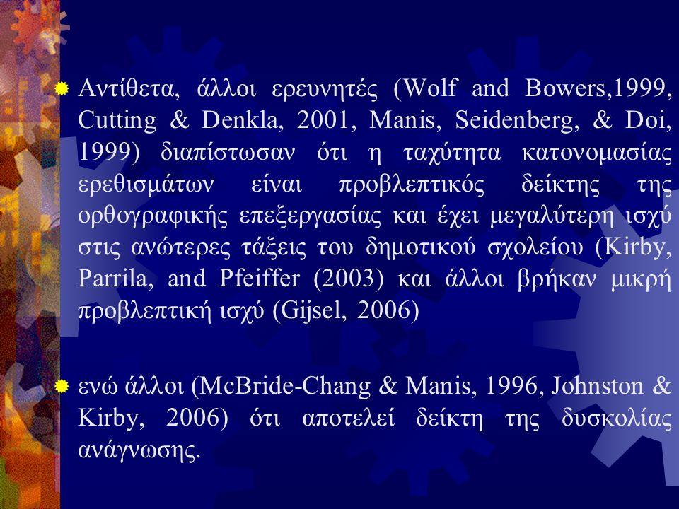 Αντίθετα, άλλοι ερευνητές (Wolf and Bowers,1999, Cutting & Denkla, 2001, Manis, Seidenberg, & Doi, 1999) διαπίστωσαν ότι η ταχύτητα κατονομασίας ερεθισμάτων είναι προβλεπτικός δείκτης της ορθογραφικής επεξεργασίας και έχει μεγαλύτερη ισχύ στις ανώτερες τάξεις του δημοτικού σχολείου (Kirby, Parrila, and Pfeiffer (2003) και άλλοι βρήκαν μικρή προβλεπτική ισχύ (Gijsel, 2006)