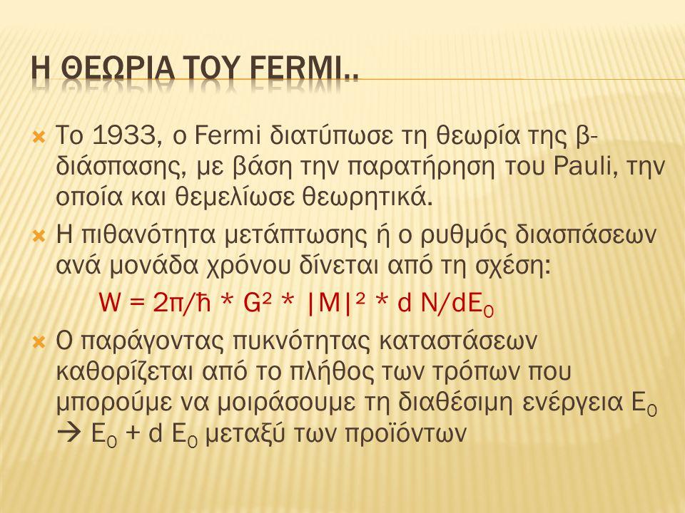 Η θεωρια του fermi.. Tο 1933, ο Fermi διατύπωσε τη θεωρία της β-διάσπασης, με βάση την παρατήρηση του Pauli, την οποία και θεμελίωσε θεωρητικά.