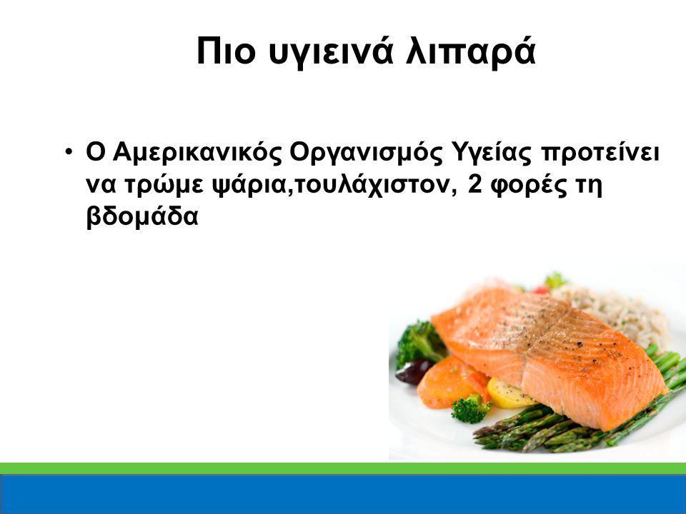 Πιο υγιεινά λιπαρά Ο Αμερικανικός Οργανισμός Υγείας προτείνει να τρώμε ψάρια,τουλάχιστον, 2 φορές τη βδομάδα.
