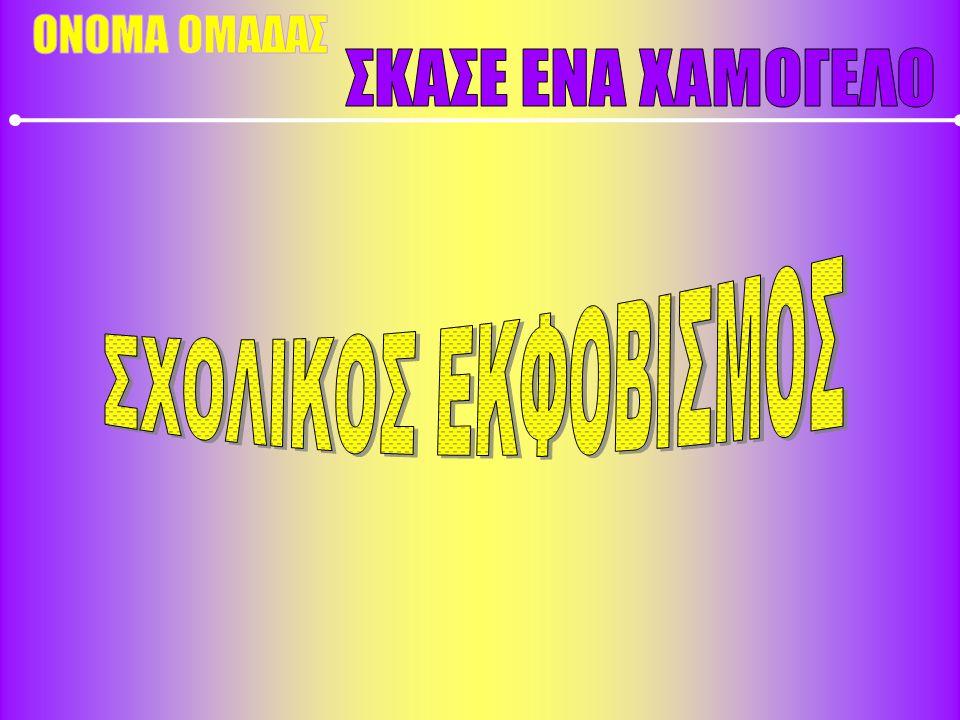 ΟΝΟΜΑ ΟΜΑΔΑΣ ΣΚΑΣΕ ΕΝΑ ΧΑΜΟΓΕΛΟ ΣΧΟΛΙΚΟΣ ΕΚΦΟΒΙΣΜΟΣ