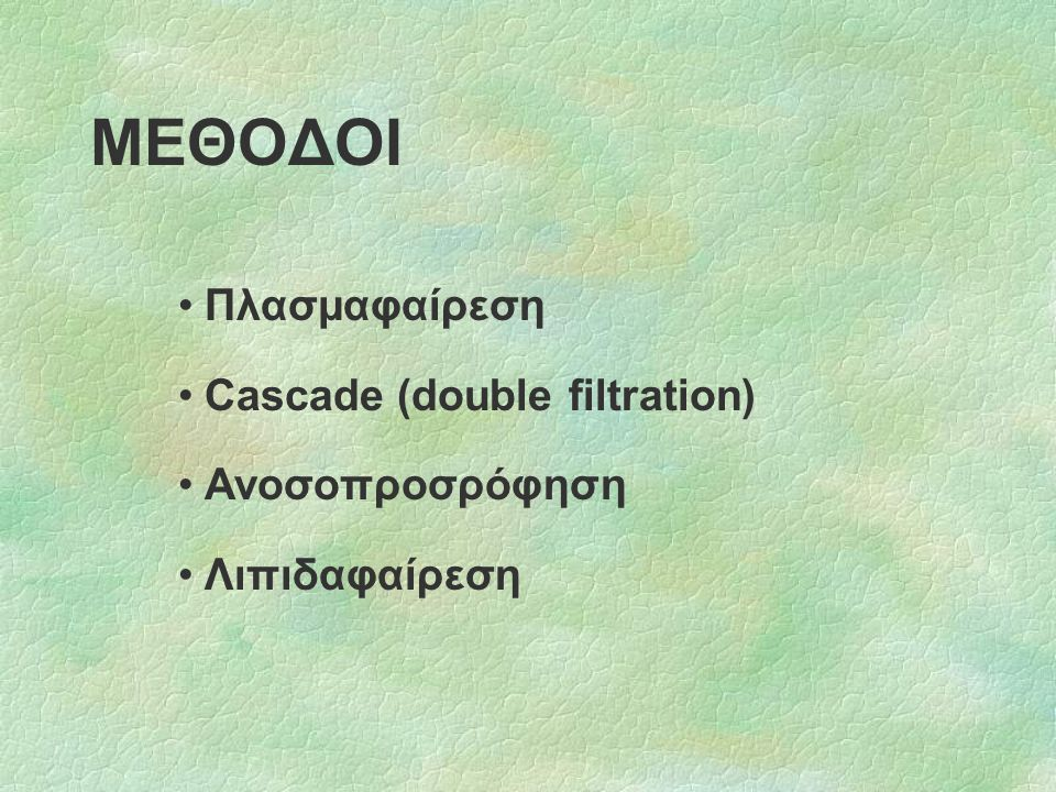 ΜΕΘΟΔΟΙ Πλασμαφαίρεση Cascade (double filtration) Ανοσοπροσρόφηση