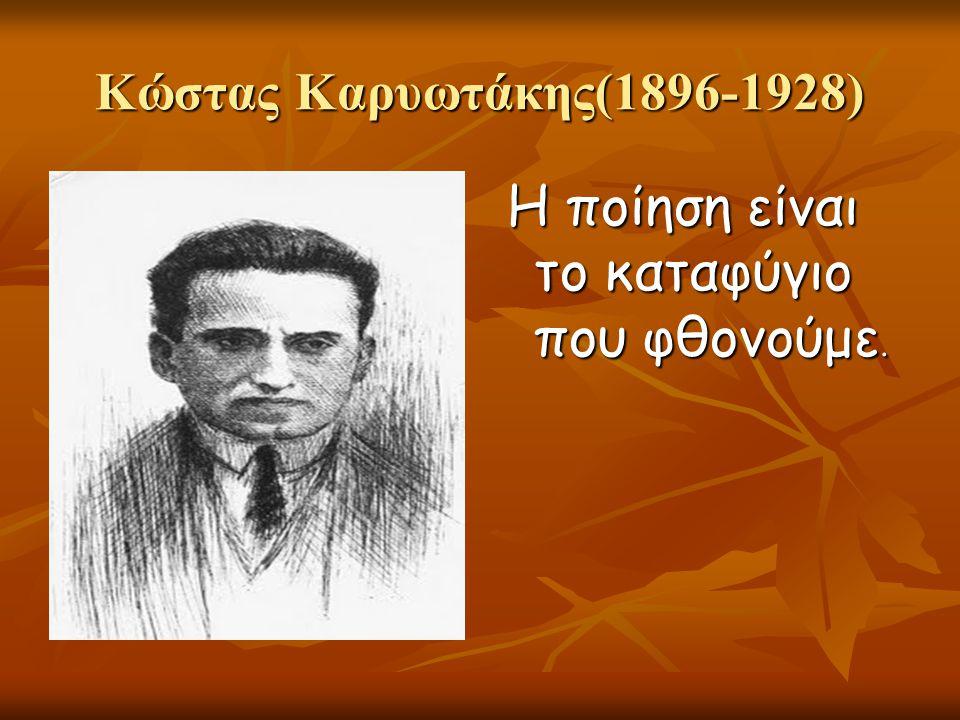 Κώστας Καρυωτάκης(1896-1928) Η ποίηση είναι το καταφύγιο που φθονούμε.