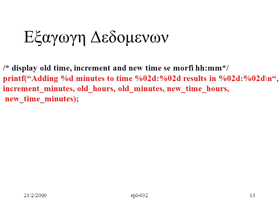 Εξαγωγη Δεδομενων /* display old time, increment and new time se morfi hh:mm*/ printf( Adding %d minutes to time %02d:%02d results in %02d:%02d\n ,