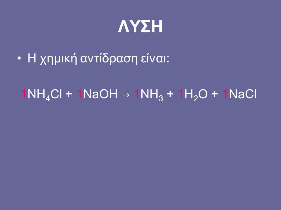 ΛΥΣΗ Η χημική αντίδραση είναι: 1ΝΗ4Cl + 1NaOH → 1NH3 + 1H2O + 1NaCl