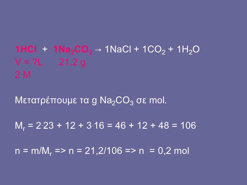 1HCl + 1Na2CO3 → 1NaCl + 1CO2 + 1H2O V = L 21,2 g. 2 M. Μετατρέπουμε τα g Na2CO3 σε mol. Mr = 2.23 + 12 + 3.16 = 46 + 12 + 48 = 106.
