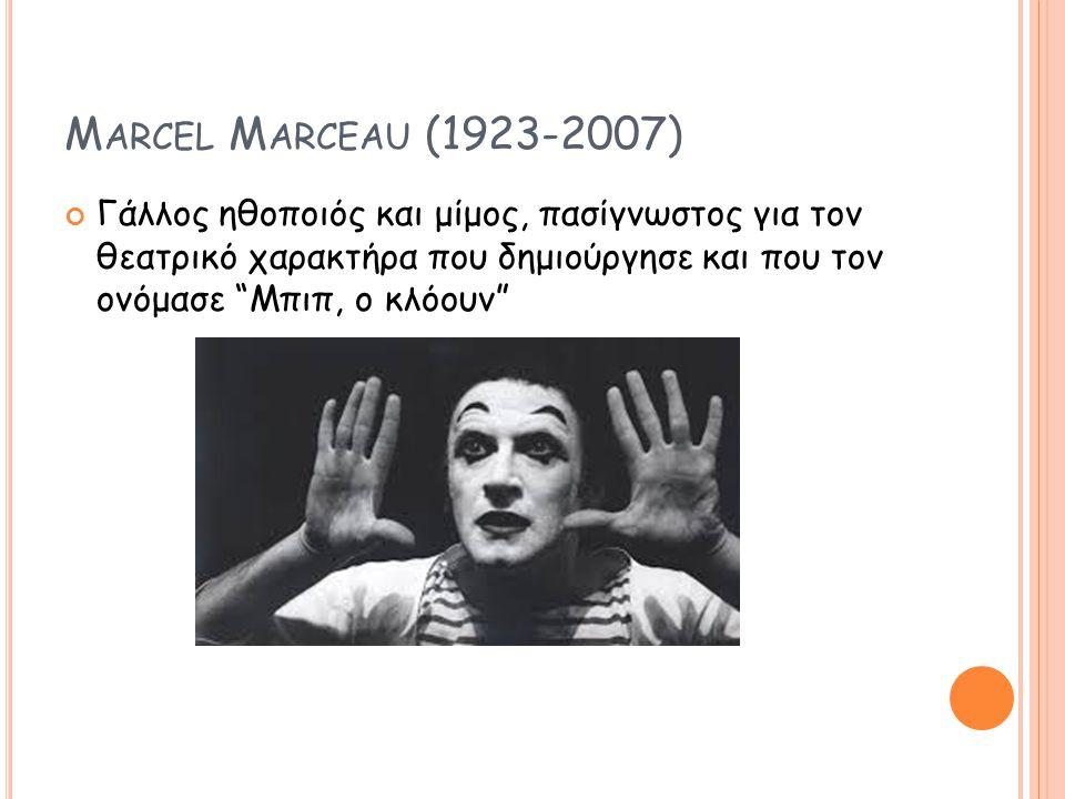 Marcel Marceau (1923-2007) Γάλλος ηθοποιός και μίμος, πασίγνωστος για τον θεατρικό χαρακτήρα που δημιούργησε και που τον ονόμασε Μπιπ, ο κλόουν