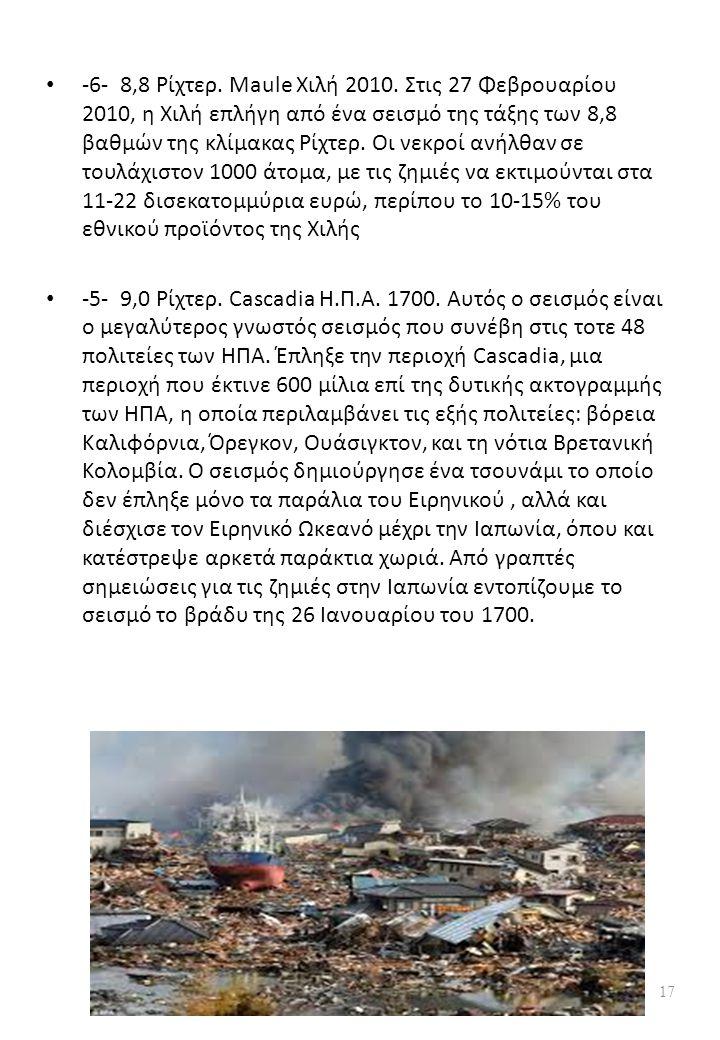 -6- 8,8 Ρίχτερ. Maule Χιλή 2010. Στις 27 Φεβρουαρίου 2010, η Χιλή επλήγη από ένα σεισμό της τάξης των 8,8 βαθμών της κλίμακας Ρίχτερ. Οι νεκροί ανήλθαν σε τουλάχιστον 1000 άτομα, με τις ζημιές να εκτιμούνται στα 11-22 δισεκατομμύρια ευρώ, περίπου το 10-15% του εθνικού προϊόντος της Χιλής