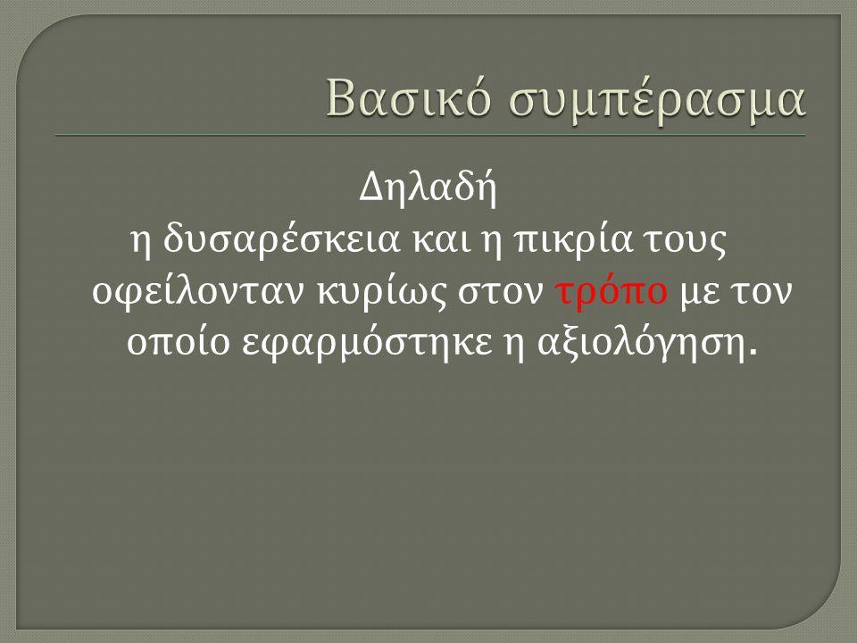 Βασικό συμπέρασμα Δηλαδή η δυσαρέσκεια και η πικρία τους οφείλονταν κυρίως στον τρόπο με τον οποίο εφαρμόστηκε η αξιολόγηση.
