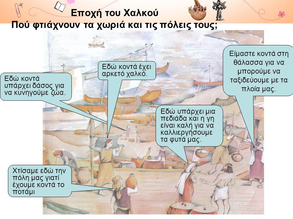 Εποχή του Χαλκού Πού φτιάχνουν τα χωριά και τις πόλεις τους;