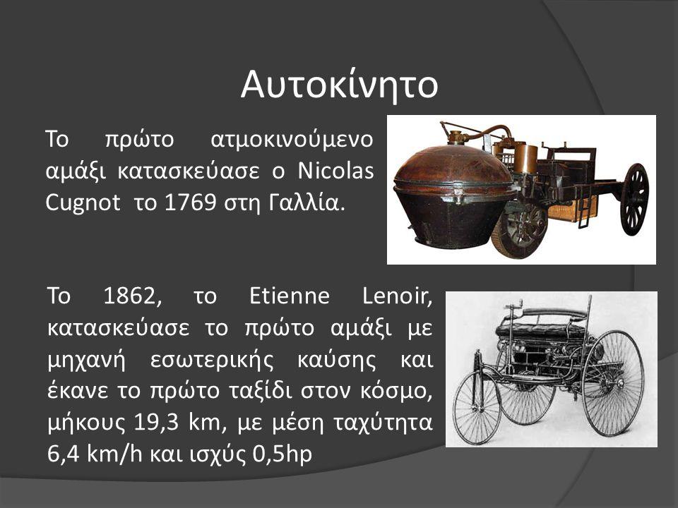 Αυτοκίνητο Το πρώτο ατμοκινούμενο αμάξι κατασκεύασε ο Nicolas Cugnot το 1769 στη Γαλλία.