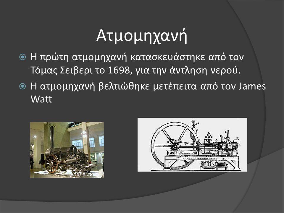 Ατμομηχανή Η πρώτη ατμομηχανή κατασκευάστηκε από τον Τόμας Σειβερι το 1698, για την άντληση νερού.