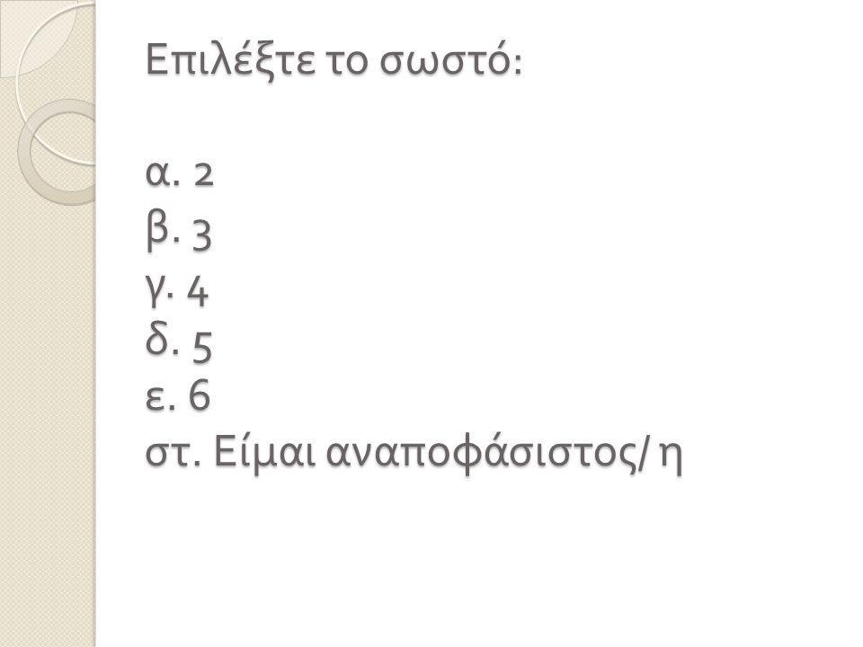 Επιλέξτε το σωστό: α. 2 β. 3 γ. 4 δ. 5 ε. 6 στ. Είμαι αναποφάσιστος/ η