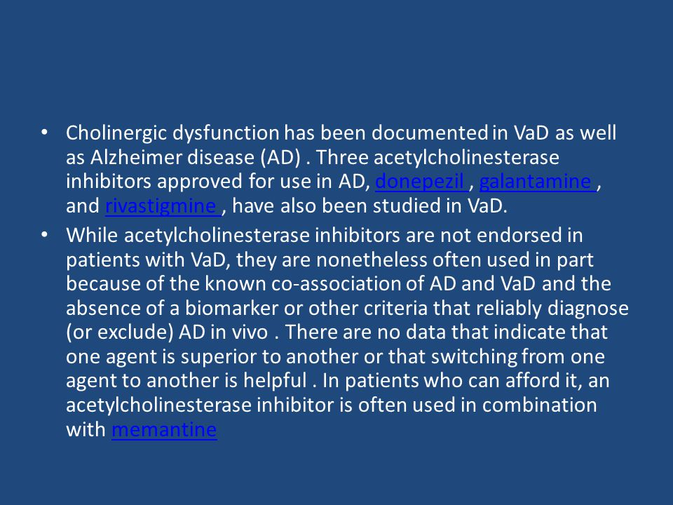 Cholinergic dysfunction has been documented in VaD as well as Alzheimer disease (AD) . Three acetylcholinesterase inhibitors approved for use in AD, donepezil , galantamine , and rivastigmine , have also been studied in VaD.