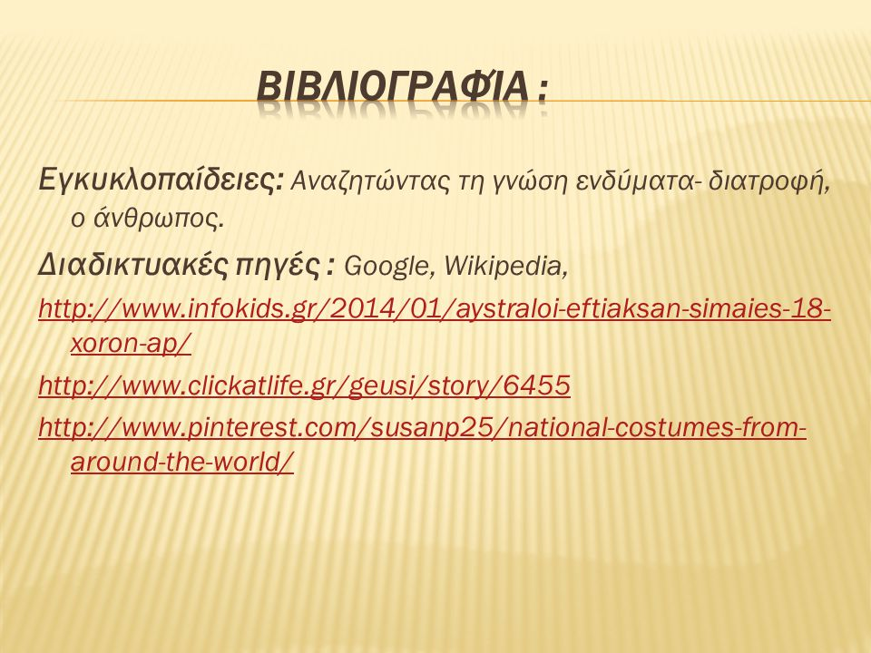 Βιβλιογραφία : Εγκυκλοπαίδειες: Αναζητώντας τη γνώση ενδύματα- διατροφή, ο άνθρωπος. Διαδικτυακές πηγές : Google, Wikipedia,