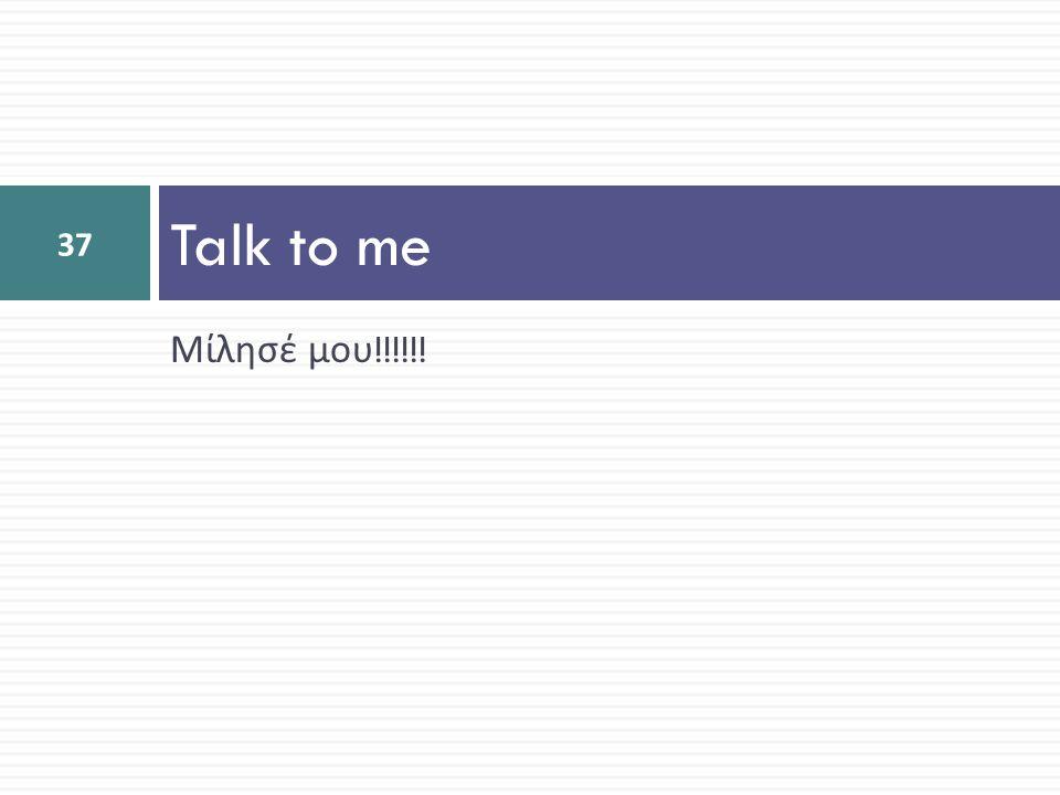 Talk to me Μίλησέ μου!!!!!!
