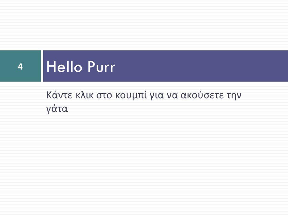 Hello Purr Κάντε κλικ στο κουμπί για να ακούσετε την γάτα