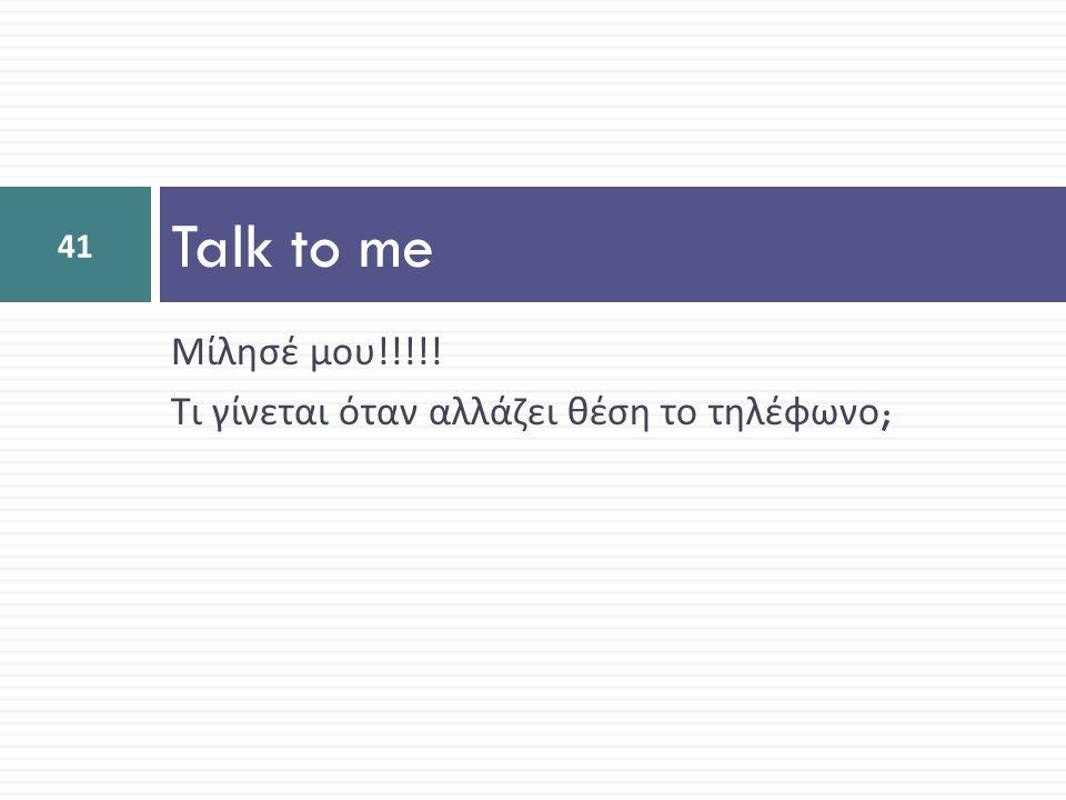 Talk to me Μίλησέ μου!!!!! Τι γίνεται όταν αλλάζει θέση το τηλέφωνο;