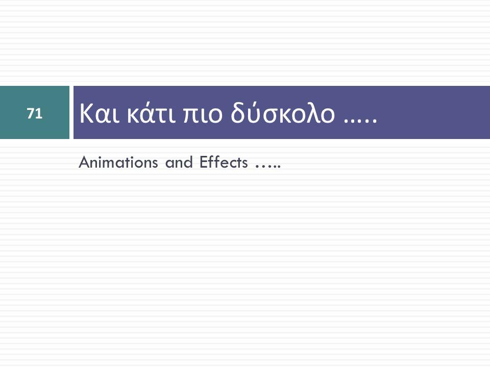 Και κάτι πιο δύσκολο ….. Animations and Effects …..