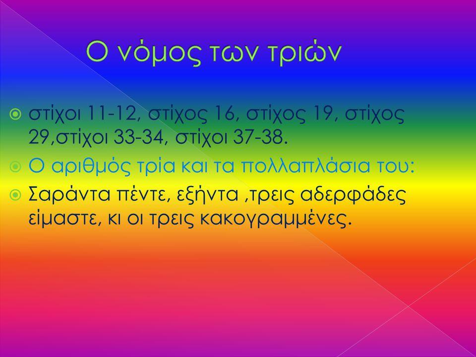 Ο νόμος των τριών στίχοι 11-12, στίχος 16, στίχος 19, στίχος 29,στίχοι 33-34, στίχοι 37-38. Ο αριθμός τρία και τα πολλαπλάσια του: