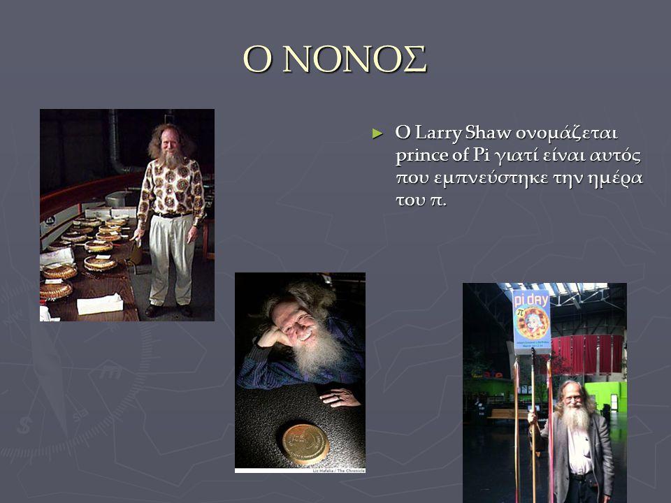 Ο ΝΟΝΟΣ Ο Larry Shaw ονομάζεται prince of Pi γιατί είναι αυτός που εμπνεύστηκε την ημέρα του π.