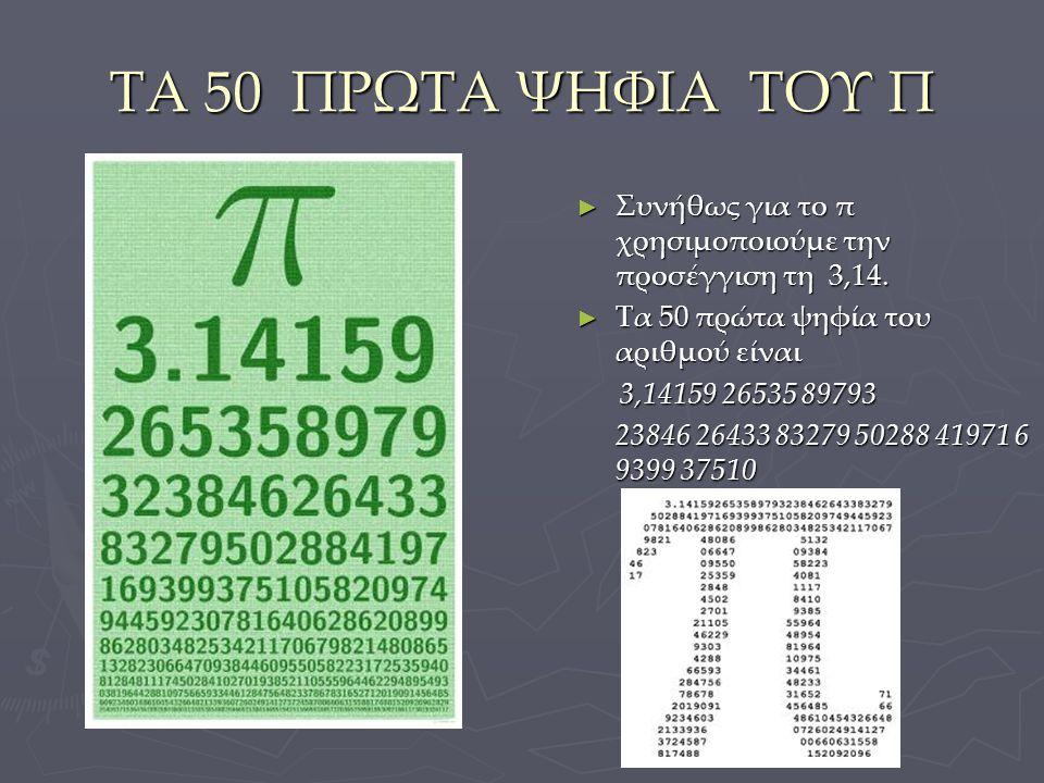 ΤΑ 50 ΠΡΩΤΑ ΨΗΦΙΑ ΤΟΥ Π Συνήθως για το π χρησιμοποιούμε την προσέγγιση τη 3,14. Τα 50 πρώτα ψηφία του αριθμού είναι.