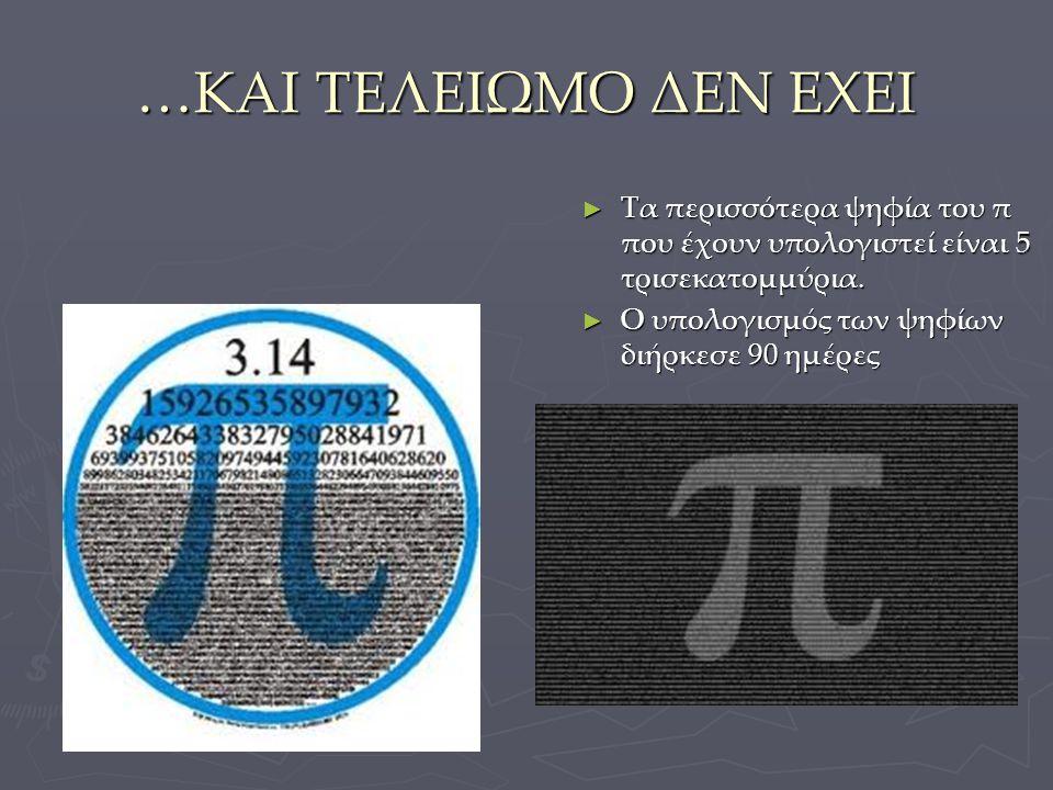 …ΚΑΙ ΤΕΛΕΙΩΜΟ ΔΕΝ ΕΧΕΙ Τα περισσότερα ψηφία του π που έχουν υπολογιστεί είναι 5 τρισεκατομμύρια.