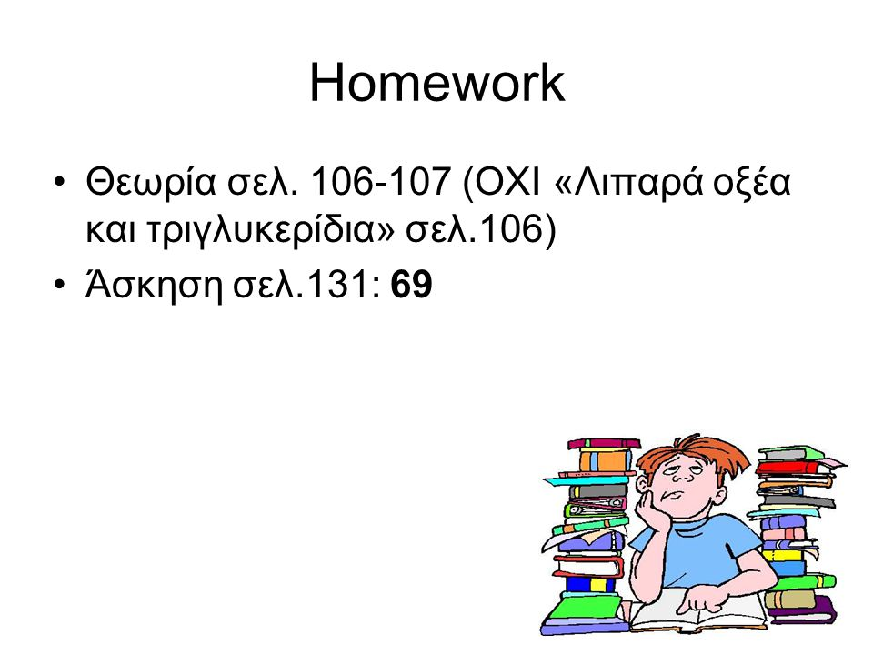 Homework Θεωρία σελ. 106-107 (ΟΧΙ «Λιπαρά οξέα και τριγλυκερίδια» σελ.106) Άσκηση σελ.131: 69