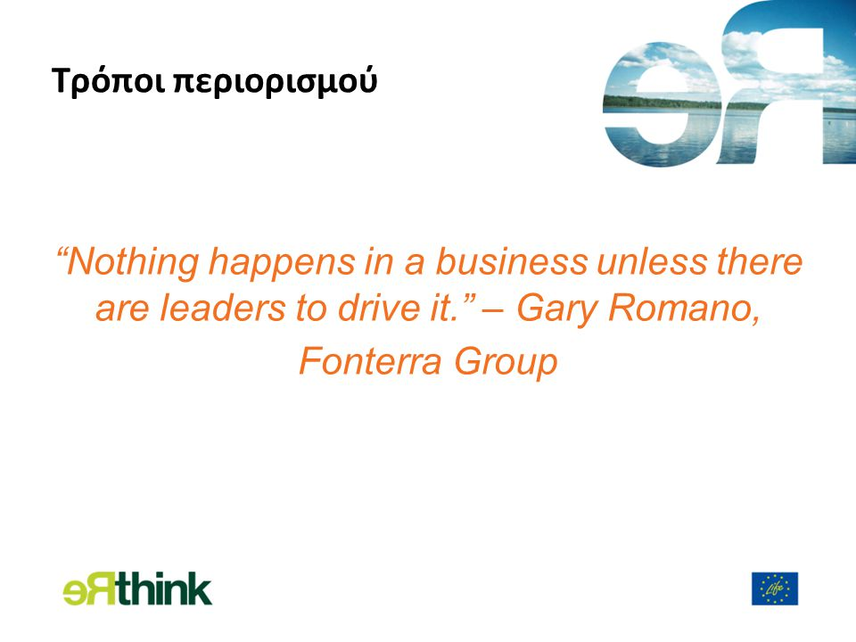 Τρόποι περιορισμού Nothing happens in a business unless there are leaders to drive it. – Gary Romano, Fonterra Group