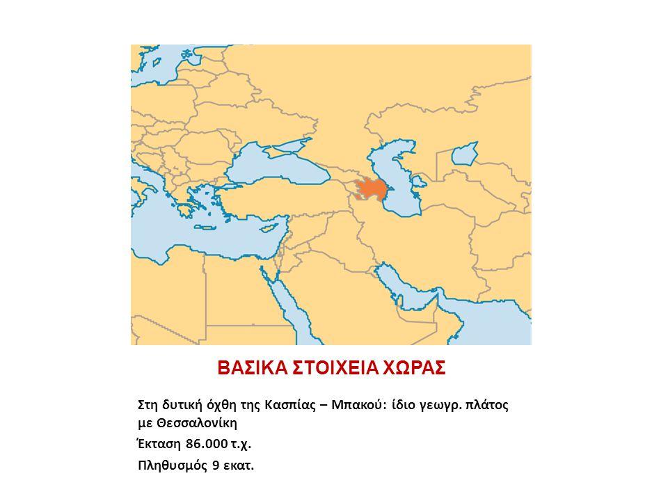 ΒΑΣΙΚΑ ΣΤΟΙΧΕΙΑ ΧΩΡΑΣ Στη δυτική όχθη της Κασπίας – Μπακού: ίδιο γεωγρ. πλάτος με Θεσσαλονίκη. Έκταση 86.000 τ.χ.