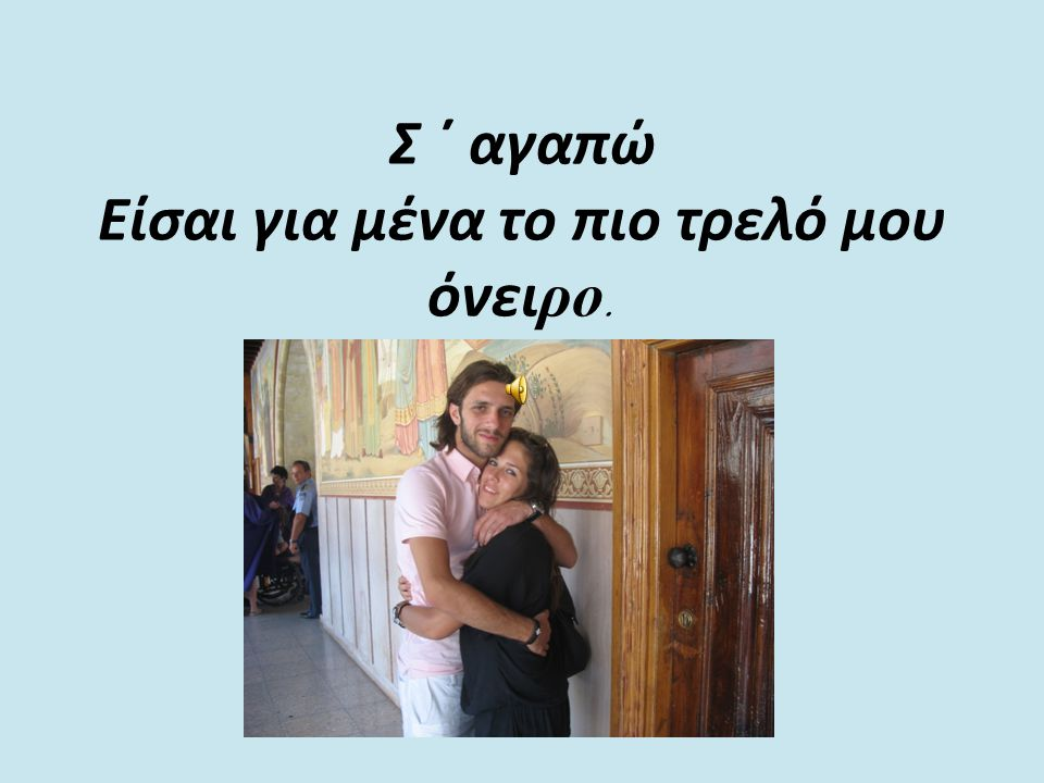 Σ ΄ αγαπώ Είσαι για μένα το πιο τρελό μου όνειρο.