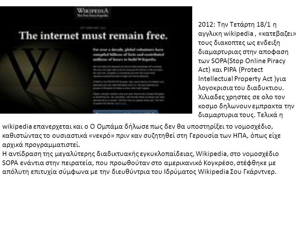 2012: Την Τετάρτη 18/1 η αγγλικη wikipedia , «κατεβαζει» τους διακοπτες ως ενδειξη διαμαρτυριας στην αποφαση των SOPA(Stop Online Piracy Act) και PIPA (Protect Intellectual Property Act )για λογοκρισια του διαδυκτιου. Χιλιαδες χρηστες σε ολο τον κοσμο δηλωνουν εμπρακτα την διαμαρτυρια τους. Τελικά η