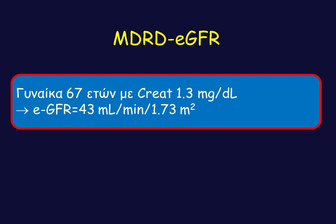 MDRD-eGFR Γυναίκα 67 ετών με Creat 1.3 mg/dL  e-GFR=43 mL/min/1.73 m2