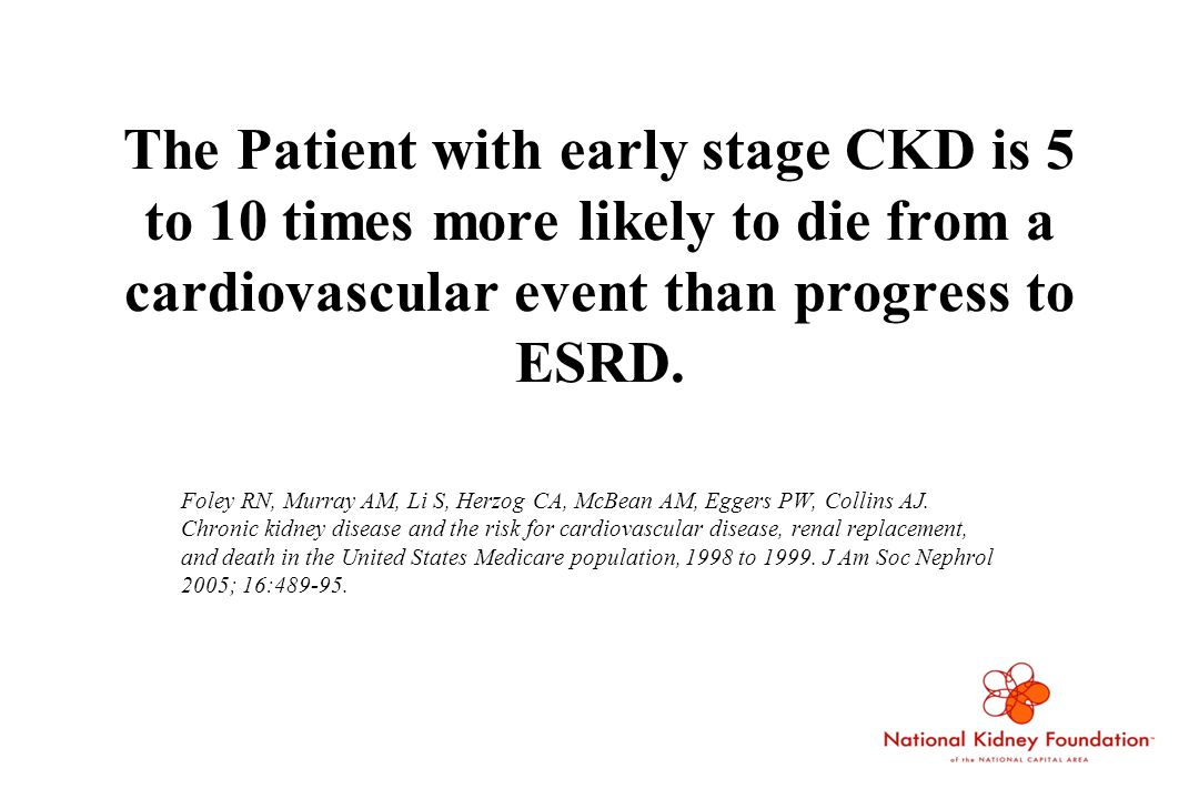 The Patient with early stage CKD is 5 to 10 times more likely to die from a cardiovascular event than progress to ESRD.