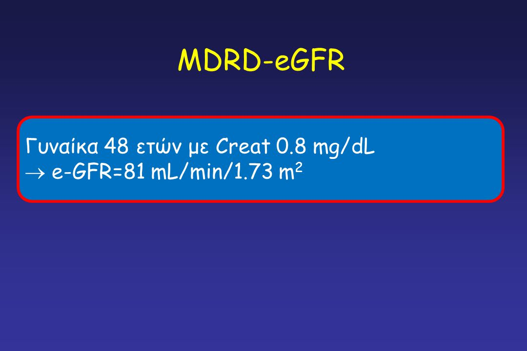 MDRD-eGFR Γυναίκα 48 ετών με Creat 0.8 mg/dL  e-GFR=81 mL/min/1.73 m2