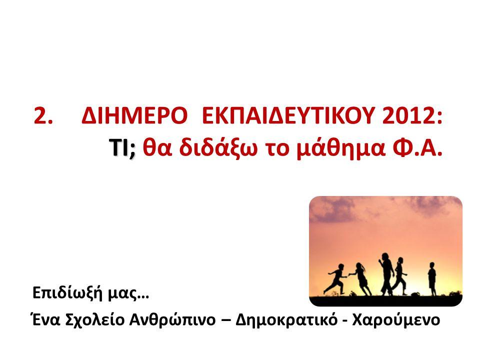 2. ΔΙΗΜΕΡΟ ΕΚΠΑΙΔΕΥΤΙΚΟΥ 2012: ΤΙ; θα διδάξω το μάθημα Φ.Α.
