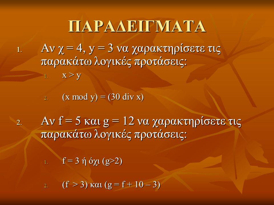 ΠΑΡΑΔΕΙΓΜΑΤΑ Αν χ = 4, y = 3 να χαρακτηρίσετε τις παρακάτω λογικές προτάσεις: x > y. (x mod y) = (30 div x)