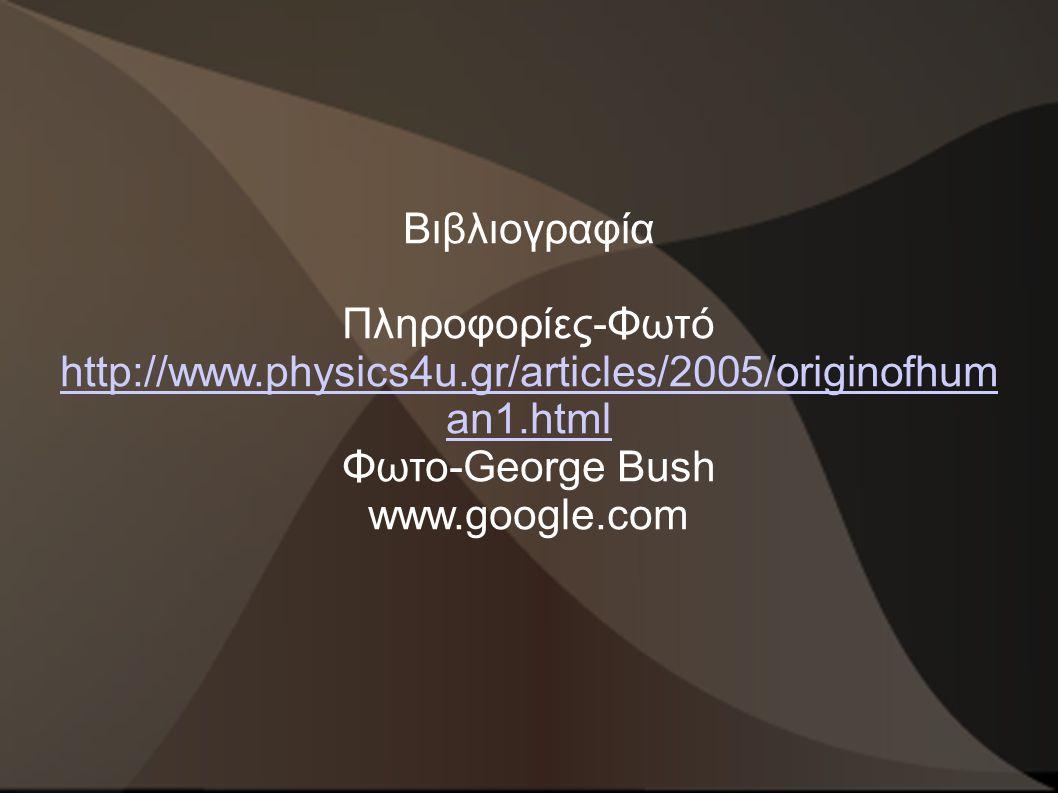 Βιβλιογραφία Πληροφορίες-Φωτό http://www.physics4u.gr/articles/2005/originofhuman1.html. Φωτο-George Bush.