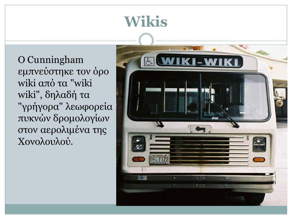 Wikis Ο Cunningham εμπνεύστηκε τον όρο wiki από τα wiki wiki , δηλαδή τα γρήγορα λεωφορεία πυκνών δρομολογίων στον αερολιμένα της Χονολουλού.