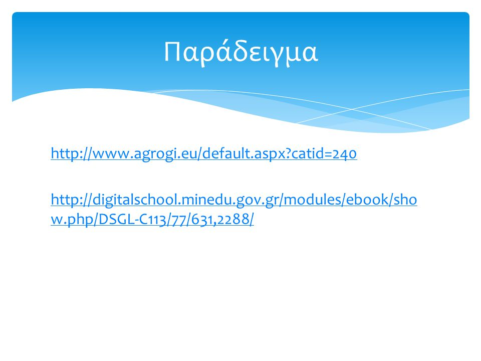 Παράδειγμα http://www.agrogi.eu/default.aspx catid=240 http://digitalschool.minedu.gov.gr/modules/ebook/show.php/DSGL-C113/77/631,2288/