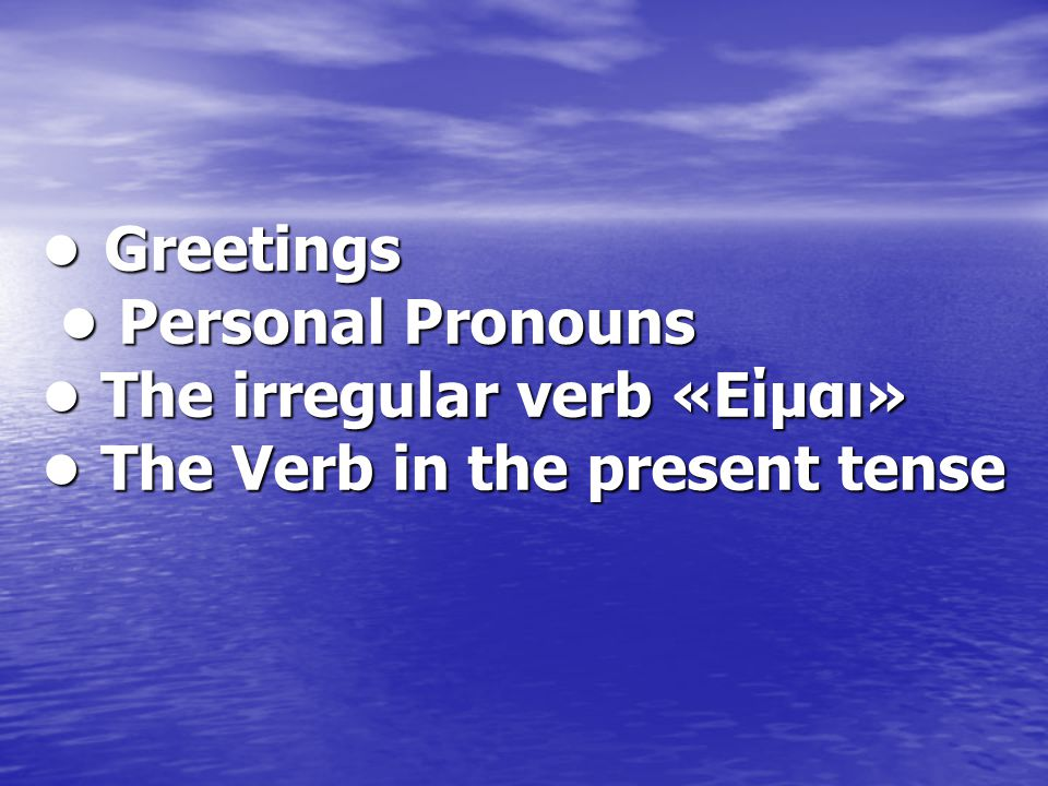 • Greetings • Personal Pronouns • The irregular verb «Είμαι» • The Verb in the present tense