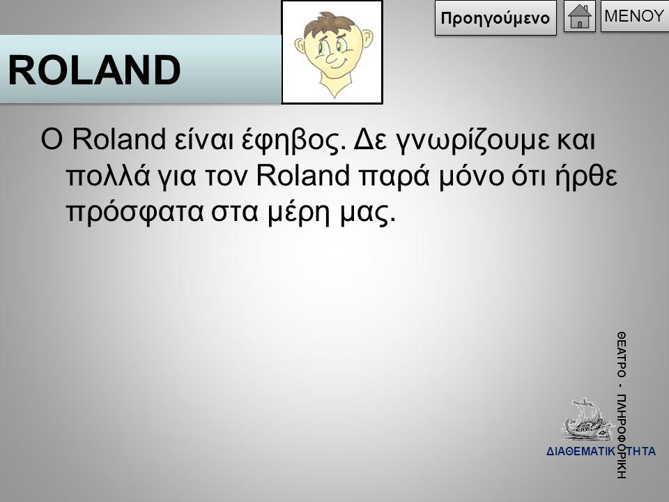 Προηγούμενο ΜΕΝΟΥ. ROLAND. Ο Roland είναι έφηβος. Δε γνωρίζουμε και πολλά για τον Roland παρά μόνο ότι ήρθε πρόσφατα στα μέρη μας.