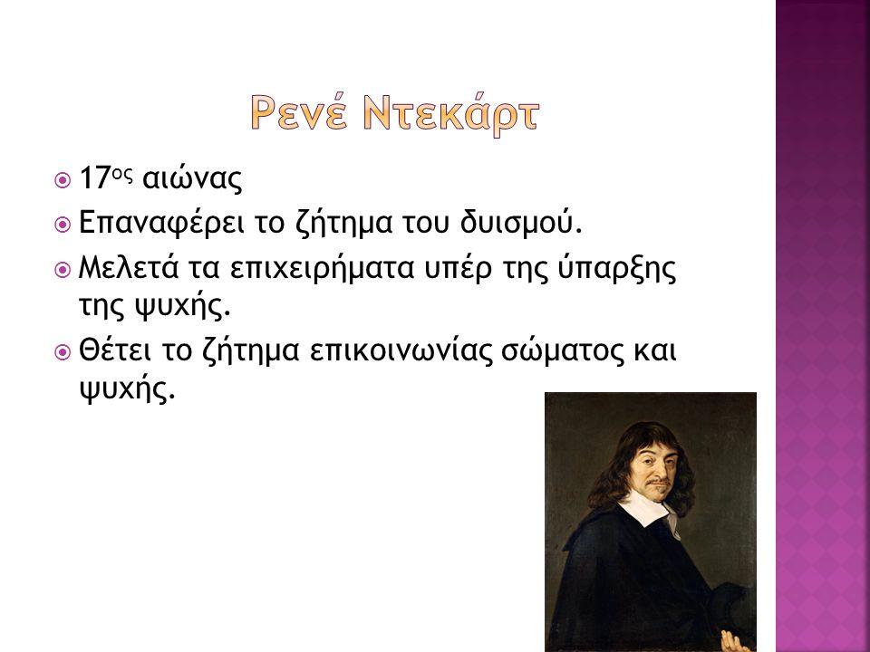 Ρενέ Ντεκάρτ 17ος αιώνας Επαναφέρει το ζήτημα του δυισμού.