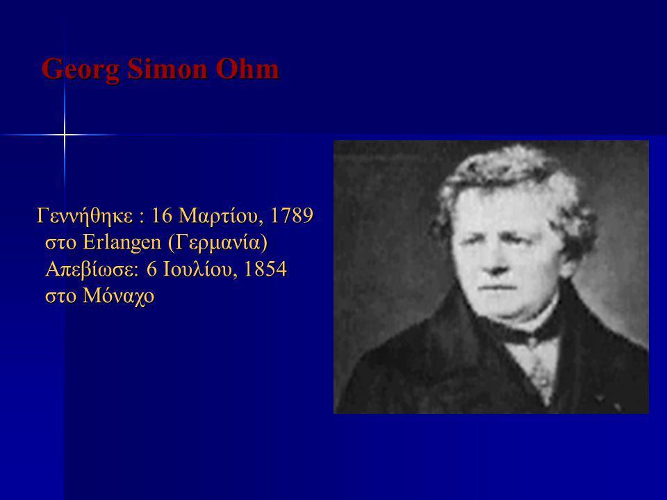 Georg Simon Ohm Γεννήθηκε : 16 Μαρτίου, 1789 στο Erlangen (Γερμανία) Απεβίωσε: 6 Ιουλίου, 1854 στο Μόναχο.