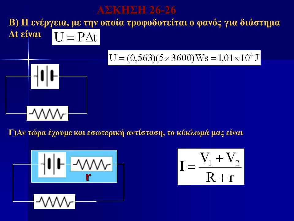 ΑΣΚΗΣΗ 26-26 Β) Η ενέργεια, με την οποία τροφοδοτείται ο φανός για διάστημα Δt είναι. Γ)Αν τώρα έχουμε και εσωτερική αντίσταση, το κύκλωμά μας είναι.