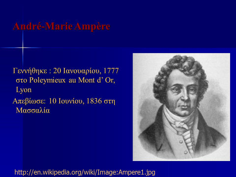 André-Marie Ampère Γεννήθηκε : 20 Ιανουαρίου, 1777 στο Poleymieux au Mont d' Or, Lyon. Απεβίωσε: 10 Ιουνίου, 1836 στη Μασσαλία.