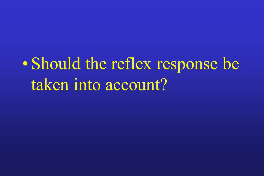 Should the reflex response be taken into account
